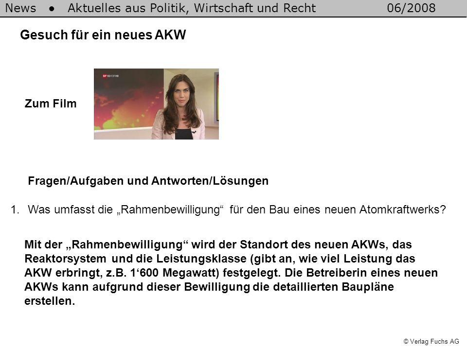 News Aktuelles aus Politik, Wirtschaft und Recht06/2008 © Verlag Fuchs AG Gesuch für ein neues AKW 1.Was umfasst die Rahmenbewilligung für den Bau ein