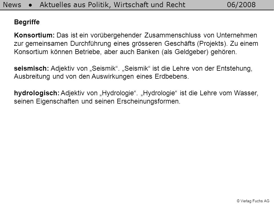 News Aktuelles aus Politik, Wirtschaft und Recht06/2008 © Verlag Fuchs AG Begriffe Konsortium: Das ist ein vorübergehender Zusammenschluss von Unternehmen zur gemeinsamen Durchführung eines grösseren Geschäfts (Projekts).