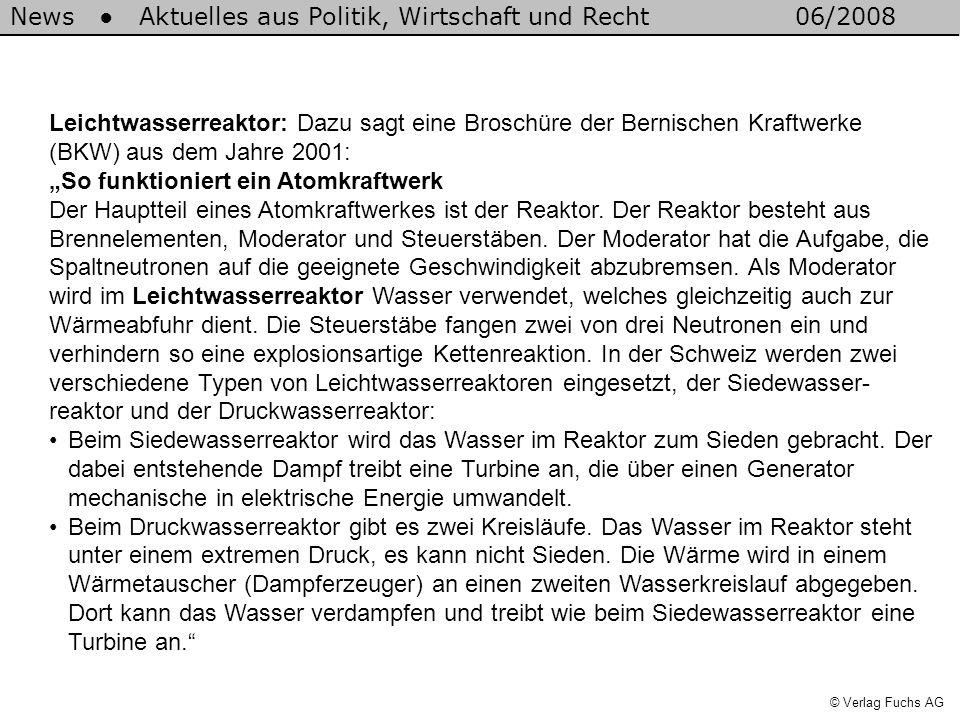 News Aktuelles aus Politik, Wirtschaft und Recht06/2008 © Verlag Fuchs AG Leichtwasserreaktor: Dazu sagt eine Broschüre der Bernischen Kraftwerke (BKW) aus dem Jahre 2001: So funktioniert ein Atomkraftwerk Der Hauptteil eines Atomkraftwerkes ist der Reaktor.