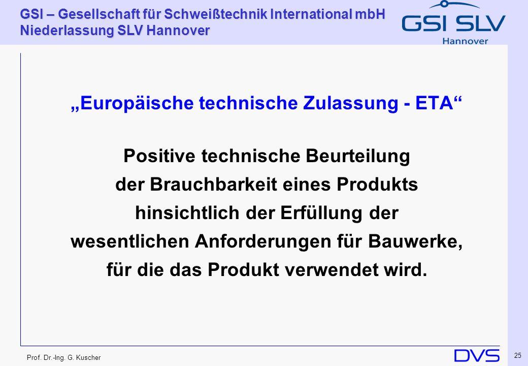 Prof. Dr.-Ing. G. Kuscher GSI – Gesellschaft für Schweißtechnik International mbH Niederlassung SLV Hannover 25 Europäische technische Zulassung - ETA