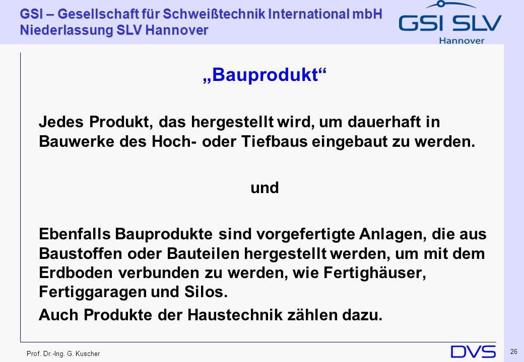 Prof. Dr.-Ing. G. Kuscher GSI – Gesellschaft für Schweißtechnik International mbH Niederlassung SLV Hannover 26 Bauprodukt Jedes Produkt, das hergeste