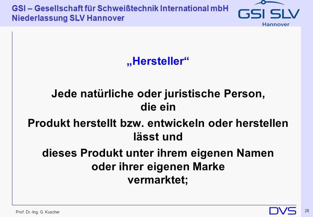 Prof. Dr.-Ing. G. Kuscher GSI – Gesellschaft für Schweißtechnik International mbH Niederlassung SLV Hannover 28 Hersteller Jede natürliche oder jurist