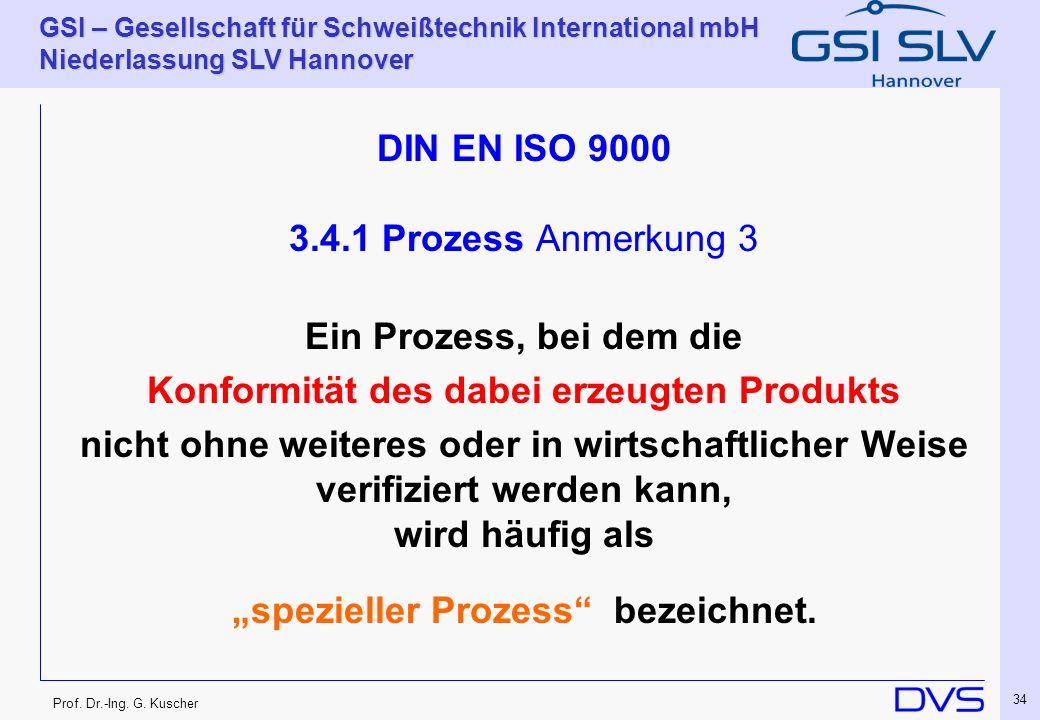 Prof. Dr.-Ing. G. Kuscher GSI – Gesellschaft für Schweißtechnik International mbH Niederlassung SLV Hannover 34 DIN EN ISO 9000 3.4.1 Prozess Anmerkun