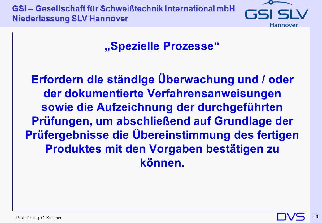 Prof. Dr.-Ing. G. Kuscher GSI – Gesellschaft für Schweißtechnik International mbH Niederlassung SLV Hannover 36 Spezielle Prozesse Erfordern die ständ