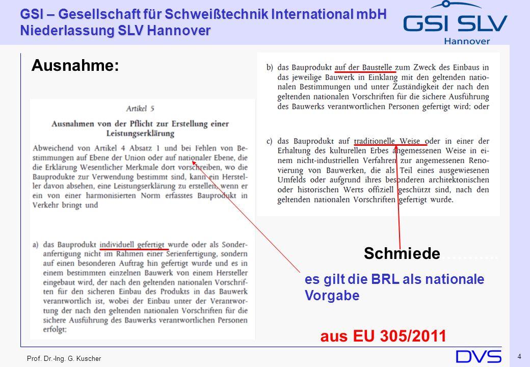 Prof. Dr.-Ing. G. Kuscher GSI – Gesellschaft für Schweißtechnik International mbH Niederlassung SLV Hannover 4 Ausnahme: Schmiede……….. es gilt die BRL