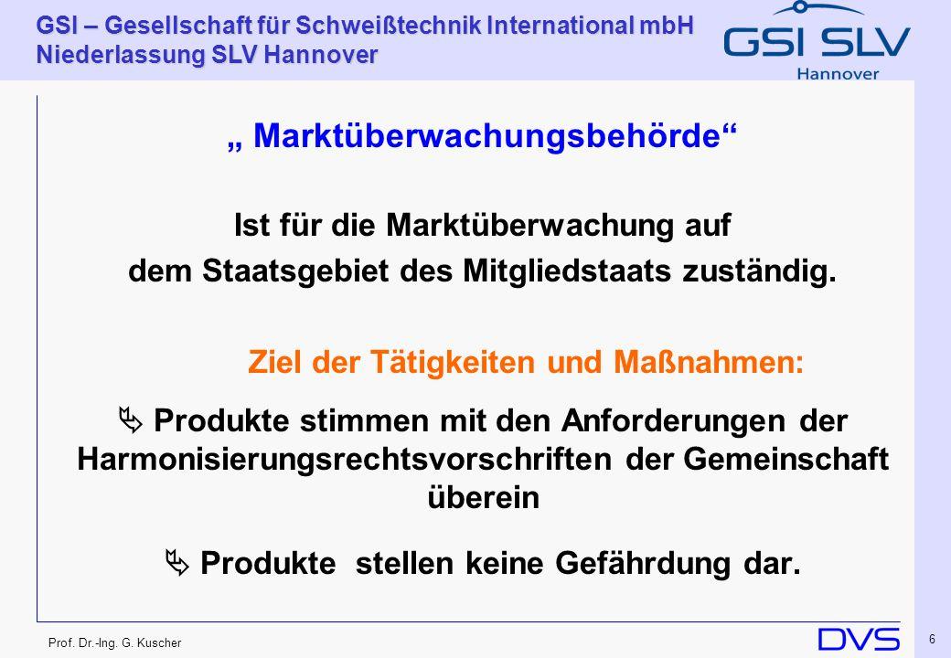 Prof. Dr.-Ing. G. Kuscher GSI – Gesellschaft für Schweißtechnik International mbH Niederlassung SLV Hannover 6 Marktüberwachungsbehörde Ist für die Ma