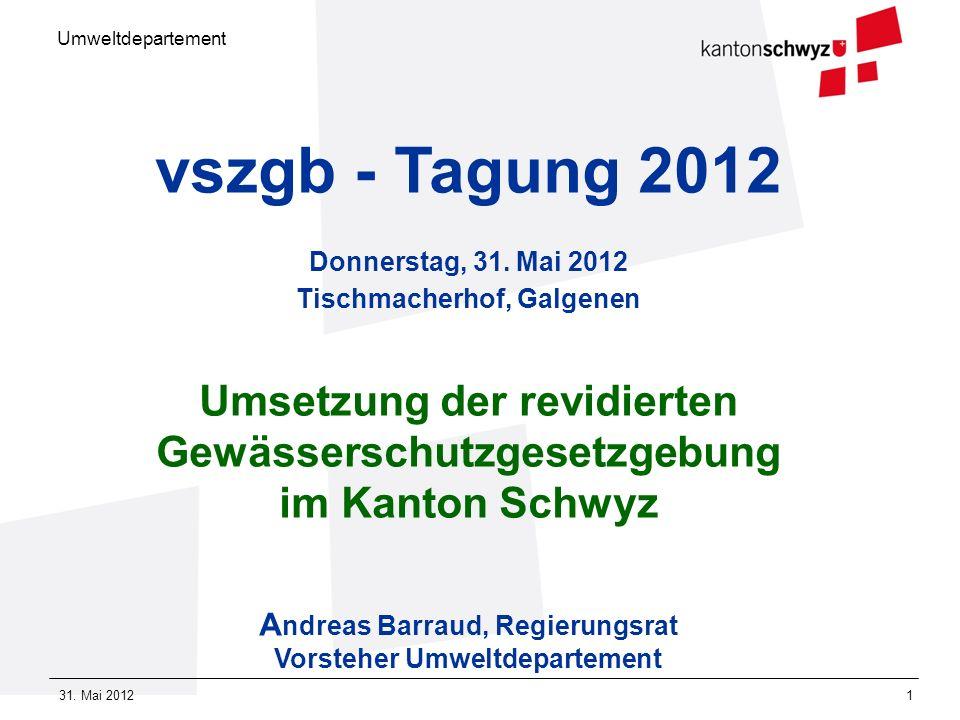 Umweltdepartement 31. Mai 20121 vszgb - Tagung 2012 Donnerstag, 31. Mai 2012 Tischmacherhof, Galgenen Umsetzung der revidierten Gewässerschutzgesetzge