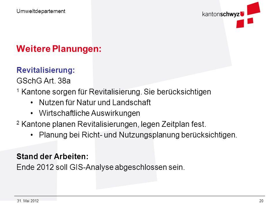 Umweltdepartement 31. Mai 201220 Weitere Planungen: Revitalisierung: GSchG Art. 38a 1 Kantone sorgen für Revitalisierung. Sie berücksichtigen Nutzen f