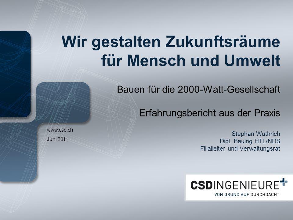 www.csd.ch Wir gestalten Zukunftsräume für Mensch und Umwelt Bauen für die 2000-Watt-Gesellschaft Erfahrungsbericht aus der Praxis Stephan Wüthrich Di