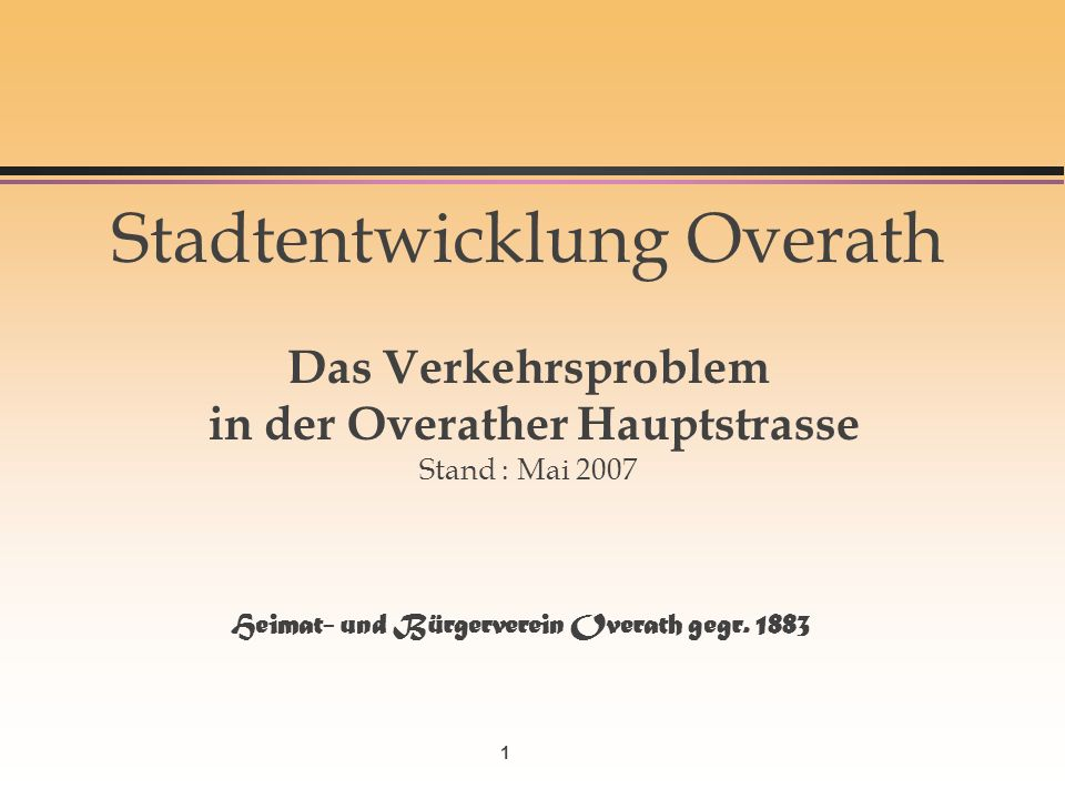 1 Stadtentwicklung Overath Das Verkehrsproblem in der Overather Hauptstrasse Stand : Mai 2007 Heimat- und Bürgerverein Overath gegr. 1883