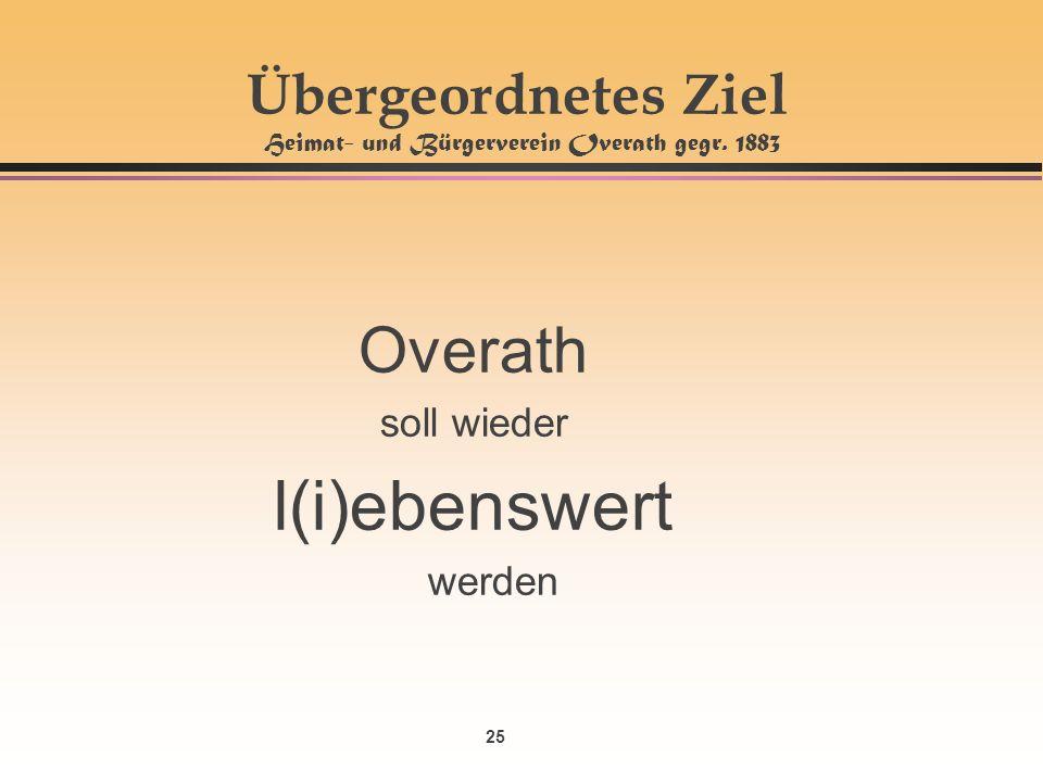 25 Übergeordnetes Ziel Heimat- und Bürgerverein Overath gegr. 1883 Overath soll wieder l(i)ebenswert werden