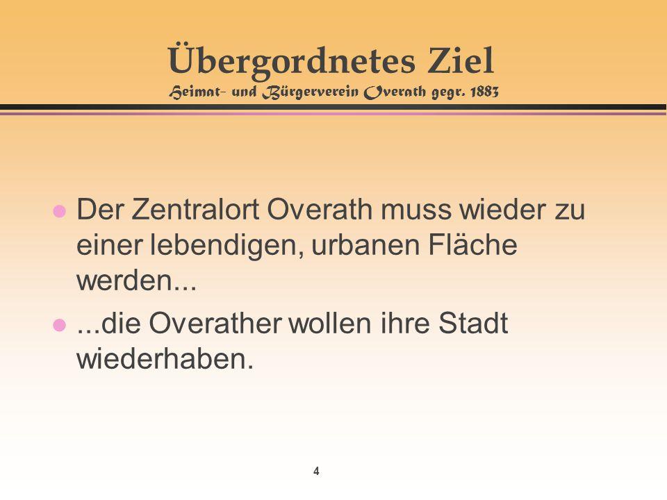 4 Übergordnetes Ziel Heimat- und Bürgerverein Overath gegr. 1883 l Der Zentralort Overath muss wieder zu einer lebendigen, urbanen Fläche werden... l.