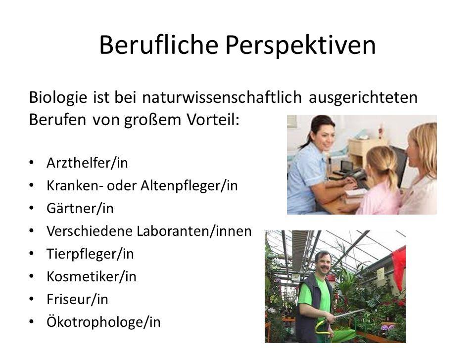 Berufliche Perspektiven Biologie ist bei naturwissenschaftlich ausgerichteten Berufen von großem Vorteil: Arzthelfer/in Kranken- oder Altenpfleger/in Gärtner/in Verschiedene Laboranten/innen Tierpfleger/in Kosmetiker/in Friseur/in Ökotrophologe/in