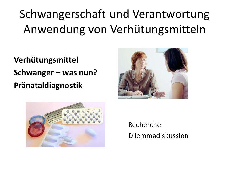 Schwangerschaft und Verantwortung Anwendung von Verhütungsmitteln Verhütungsmittel Schwanger – was nun? Pränataldiagnostik Recherche Dilemmadiskussion