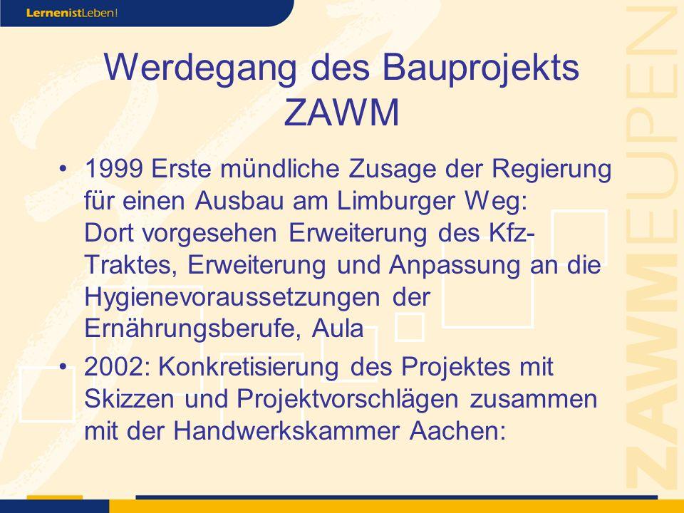 Werdegang des Bauprojekts ZAWM 1999 Erste mündliche Zusage der Regierung für einen Ausbau am Limburger Weg: Dort vorgesehen Erweiterung des Kfz- Traktes, Erweiterung und Anpassung an die Hygienevoraussetzungen der Ernährungsberufe, Aula 2002: Konkretisierung des Projektes mit Skizzen und Projektvorschlägen zusammen mit der Handwerkskammer Aachen:
