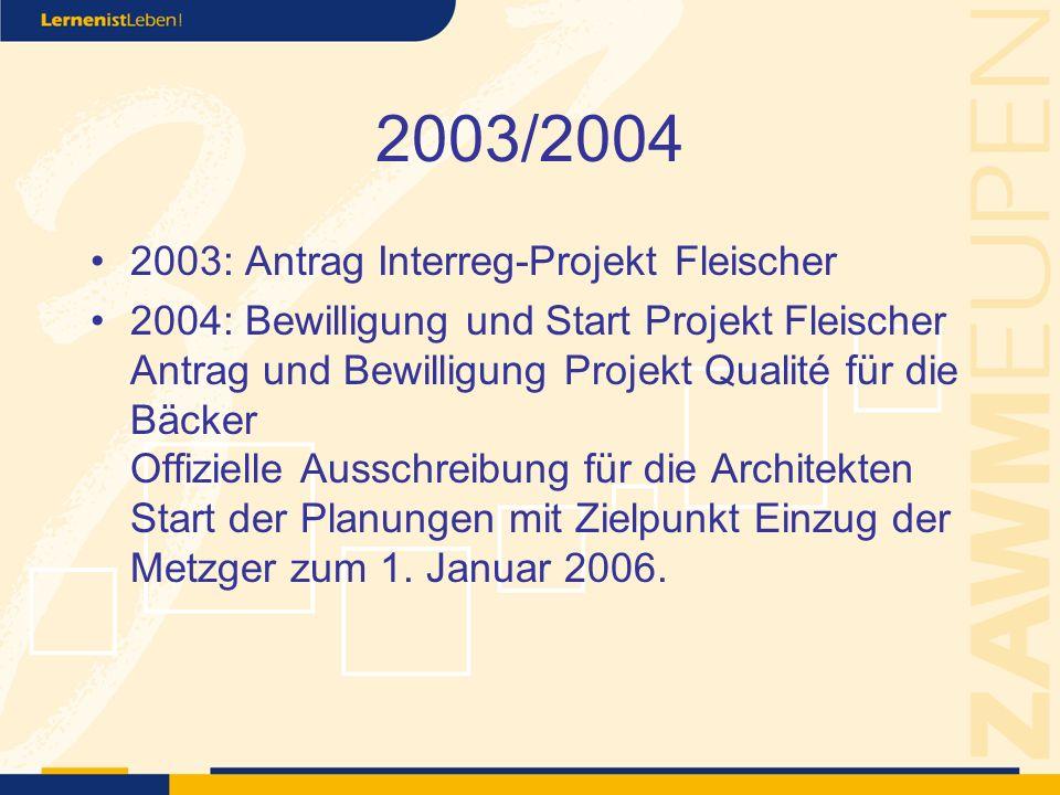 2003/2004 2003: Antrag Interreg-Projekt Fleischer 2004: Bewilligung und Start Projekt Fleischer Antrag und Bewilligung Projekt Qualité für die Bäcker Offizielle Ausschreibung für die Architekten Start der Planungen mit Zielpunkt Einzug der Metzger zum 1.