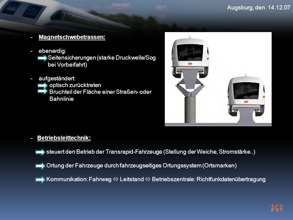 Augsburg, den 14.12.07 - Magnetschwebetrassen: - ebenerdig: Seitensicherungen (starke Druckwelle/Sog bei Vorbeifahrt) - aufgeständert: optisch zurückt