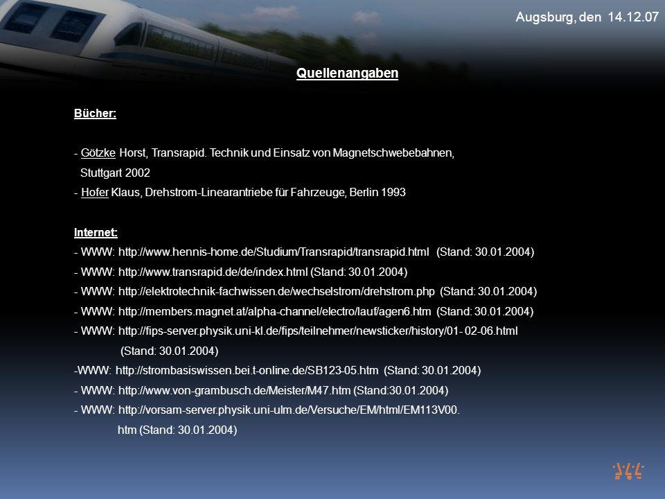 Augsburg, den 14.12.07 Quellenangaben Bücher: - Götzke Horst, Transrapid. Technik und Einsatz von Magnetschwebebahnen, Stuttgart 2002 - Hofer Klaus, D