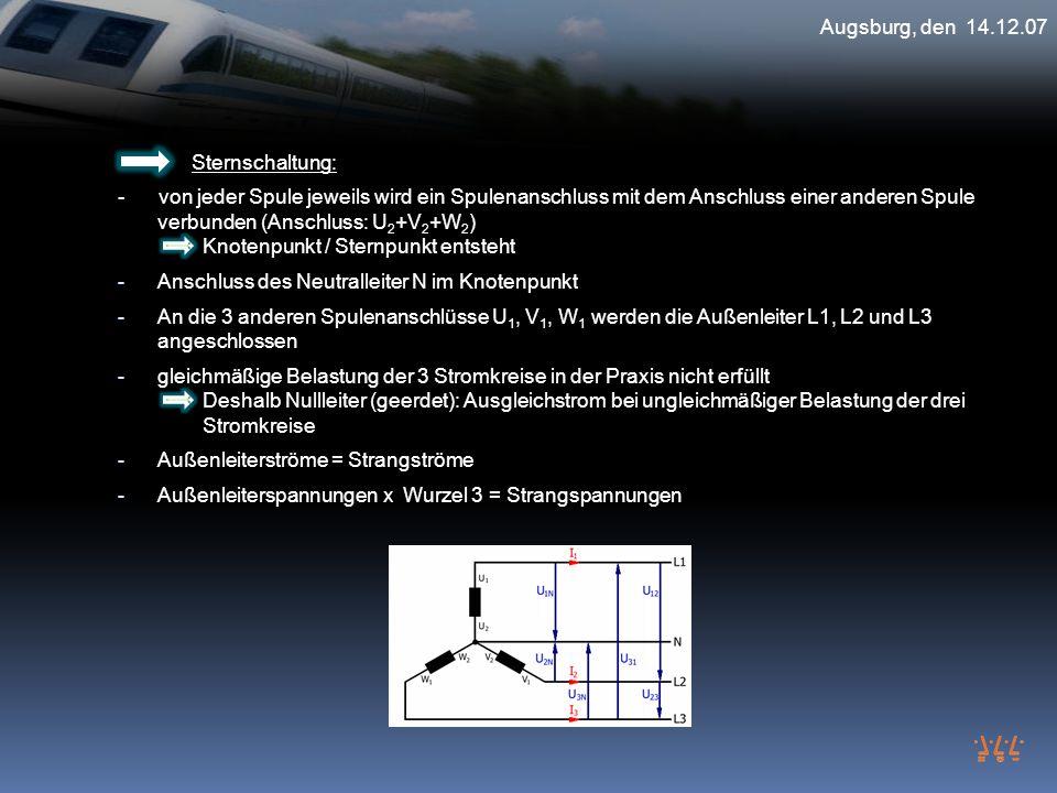 Augsburg, den 14.12.07 Sternschaltung: - von jeder Spule jeweils wird ein Spulenanschluss mit dem Anschluss einer anderen Spule verbunden (Anschluss: