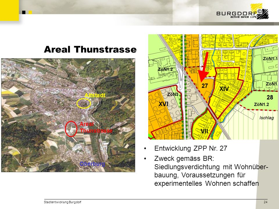 Stadtentwicklung Burgdorf24 Areal Thunstrasse Altstadt Areal Thunstrasse Oberburg Entwicklung ZPP Nr. 27 Zweck gemäss BR: Siedlungsverdichtung mit Woh