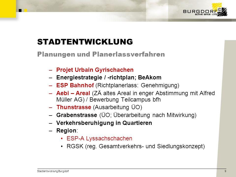 Stadtentwicklung Burgdorf9 STADTENTWICKLUNG Planungen und Planerlassverfahren –Projet Urbain Gyrischachen –Energiestrategie / -richtplan; BeAkom –ESP
