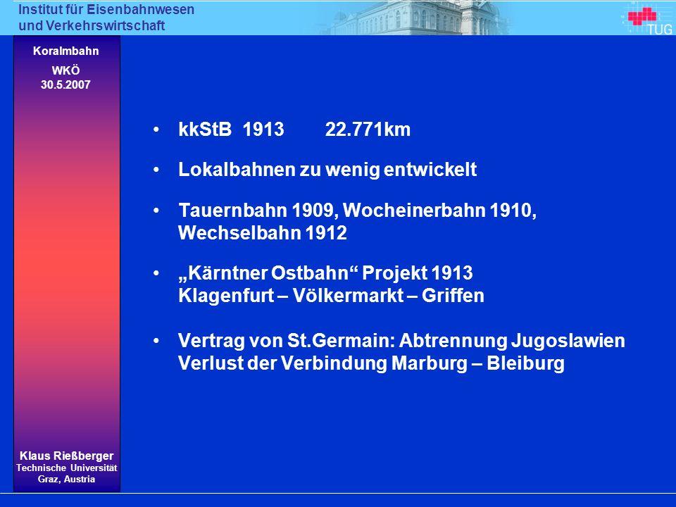 Institut für Eisenbahnwesen und Verkehrswirtschaft Klaus Rießberger Technische Universität Graz, Austria Koralmbahn WKÖ 30.5.2007 Regierungserklärung 19.5.1920 : Verbindung von Klagenfurt über Völkermarkt ins Lavanttal soll gebaut werden 10.7.1923 Österreichische Betriebs- und Verwertungsgesellschaft (ÖBVG) legt Plan einer Verbindung Klagenfurt – Griffen – Wolfsberg – GKB vor Auch GKB sucht 1923 um Bau einer regelspurigen Eisenbahn von einem Punkt der GKB zum vorläufigen Endpunkt der Kärntner Ostbahn bei Griffen (später GKB wenig interessiert) 1924 BM f Handel und Verkehr sagt ÖBVG die Konzession zu, WENN diese bis 1.7.1924 die gesicherte Beschaffung … der erforderlichen Geldmittel nachzuweisen vermag BM f Handel und Verkehr lehnt jedenfalls ein finanzielles Engagement des Bundes für den Bau Griffen – Wolfsberg – Pack Söding ab.