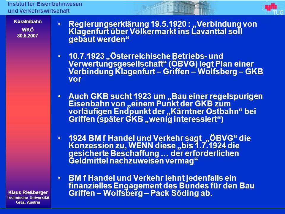 Institut für Eisenbahnwesen und Verkehrswirtschaft Klaus Rießberger Technische Universität Graz, Austria Koralmbahn WKÖ 30.5.2007 1926 nochmaliger Versuch der ÖBVG den Bund zur Übernahme von Bürgschaften zu bewegen Weitgehend ausgearbeitetes Projekt in 4 Teilen: 1.Klagenfurt – Griffen 43 km, Zweigbahn nach Brückl 5 km 2.Griffen – Wolfsberg 21 km, 2 Tunnels 3.Wolfsberg – Söding 61 km, 30 (kurze) Tunnel, Steigung 23 4.Söding – Graz 22 km, Verstärkung der bestehenden Bahn 1927 BM f Handel und Verkehr distanziert sich Rückzug auf Zusage 1919 Klagenfurt – Griffen - Lavanttal