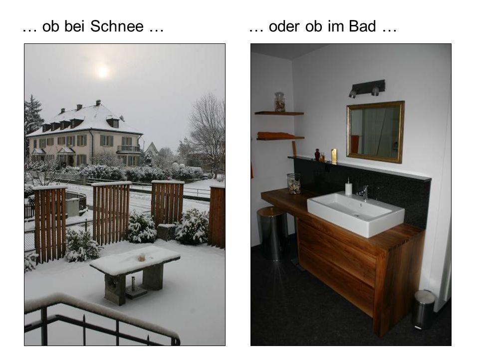 … ob bei Schnee … … oder ob im Bad …