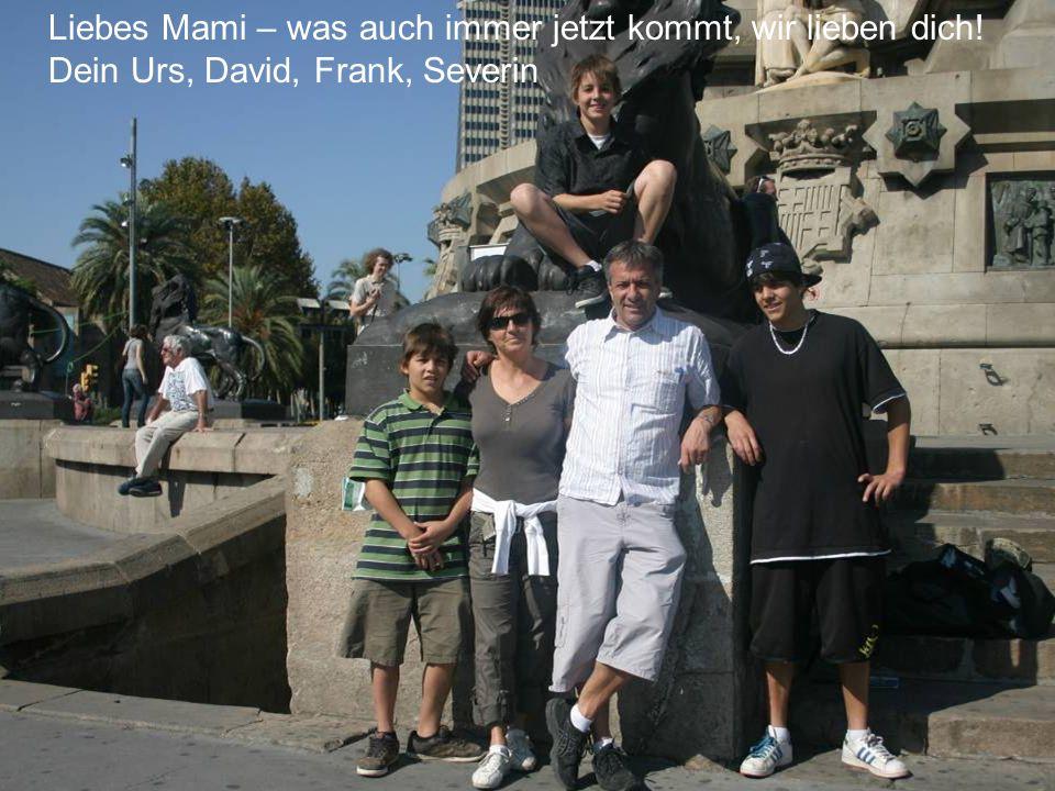 Liebes Mami – was auch immer jetzt kommt, wir lieben dich! Dein Urs, David, Frank, Severin
