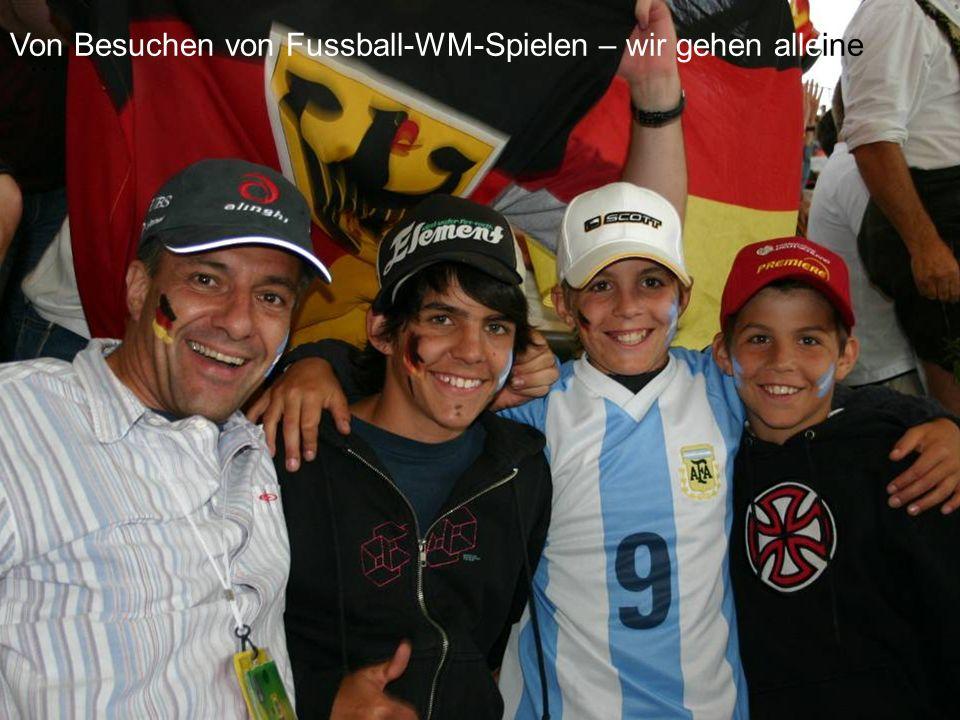 … Von Besuchen von Fussball-WM-Spielen – wir gehen alleine