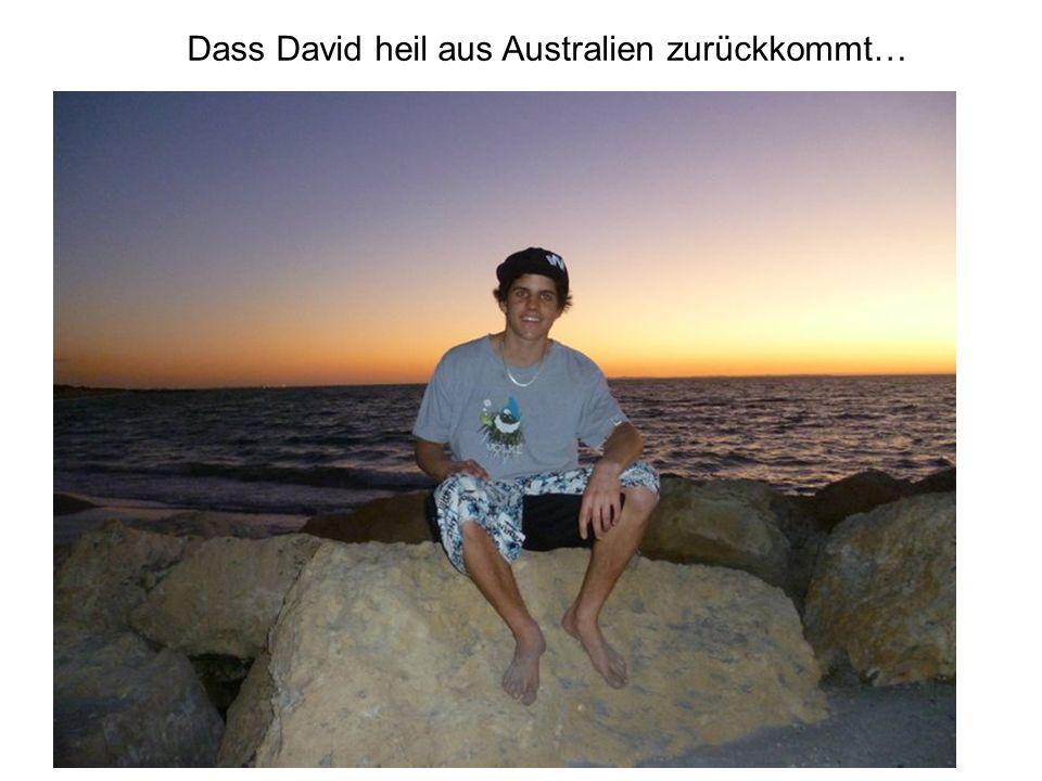 Dass David heil aus Australien zurückkommt…