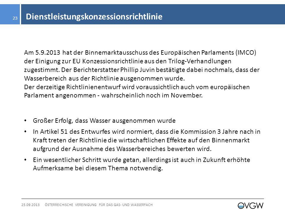 Dienstleistungskonzessionsrichtlinie 25.09.2013ÖSTERREICHISCHE VEREINIGUNG FÜR DAS GAS- UND WASSERFACH 23 Am 5.9.2013 hat der Binnemarktausschuss des Europäischen Parlaments (IMCO) der Einigung zur EU Konzessionsrichtlinie aus den Trilog-Verhandlungen zugestimmt.