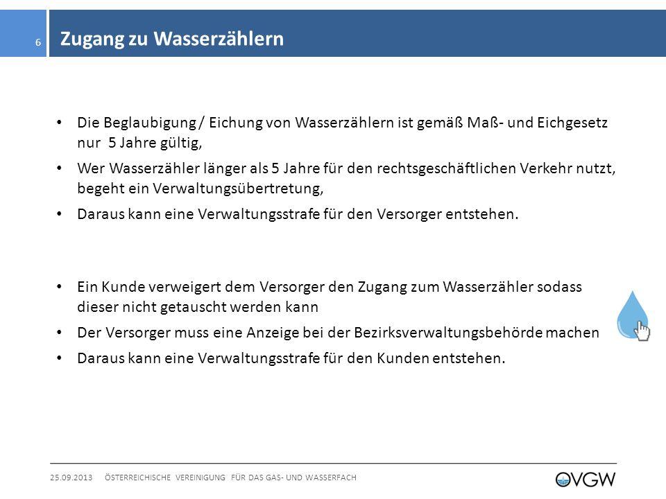 Zugang zu Wasserzählern 25.09.2013ÖSTERREICHISCHE VEREINIGUNG FÜR DAS GAS- UND WASSERFACH 6 Die Beglaubigung / Eichung von Wasserzählern ist gemäß Maß- und Eichgesetz nur 5 Jahre gültig, Wer Wasserzähler länger als 5 Jahre für den rechtsgeschäftlichen Verkehr nutzt, begeht ein Verwaltungsübertretung, Daraus kann eine Verwaltungsstrafe für den Versorger entstehen.