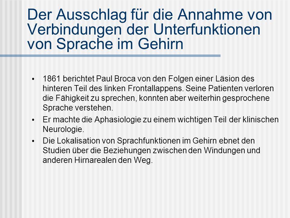 Der Ausschlag für die Annahme von Verbindungen der Unterfunktionen von Sprache im Gehirn 1861 berichtet Paul Broca von den Folgen einer Läsion des hin