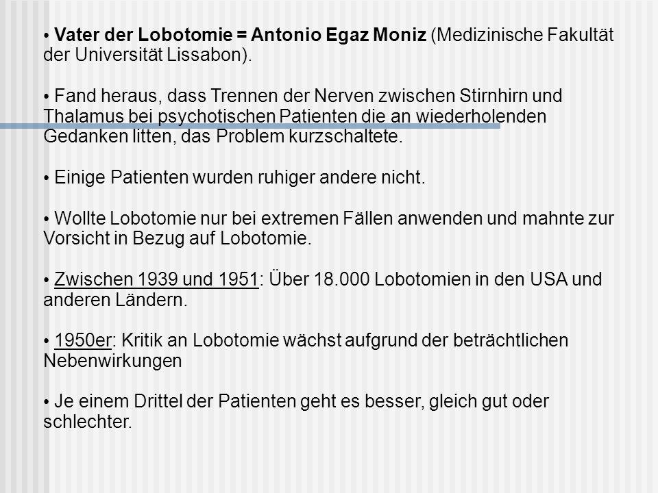 Vater der Lobotomie = Antonio Egaz Moniz (Medizinische Fakultät der Universität Lissabon). Fand heraus, dass Trennen der Nerven zwischen Stirnhirn und