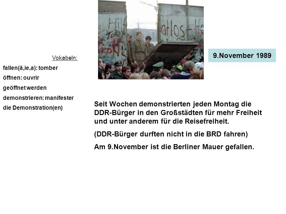 9.November 1989 Vokabeln: fallen(ä,ie,a): tomber öffnen: ouvrir geöffnet werden demonstrieren: manifester die Demonstration(en) Seit Wochen demonstrierten jeden Montag die DDR-Bürger in den Großstädten für mehr Freiheit und unter anderem für die Reisefreiheit.