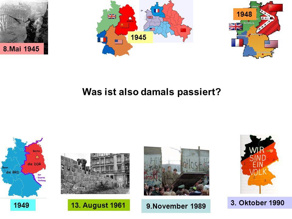 13. August 1961 1945 9.November 1989 3. Oktober 1990 1949 8.Mai 1945 1948 Was ist also damals passiert?