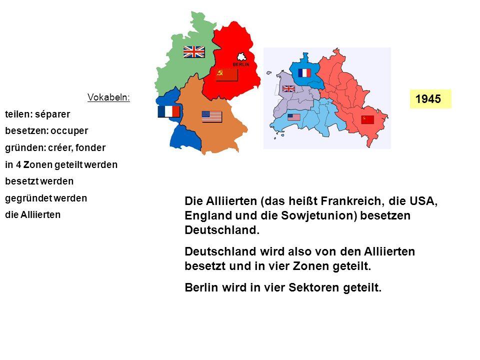 1945 Vokabeln: teilen: séparer besetzen: occuper gründen: créer, fonder in 4 Zonen geteilt werden besetzt werden gegründet werden die Alliierten Die A