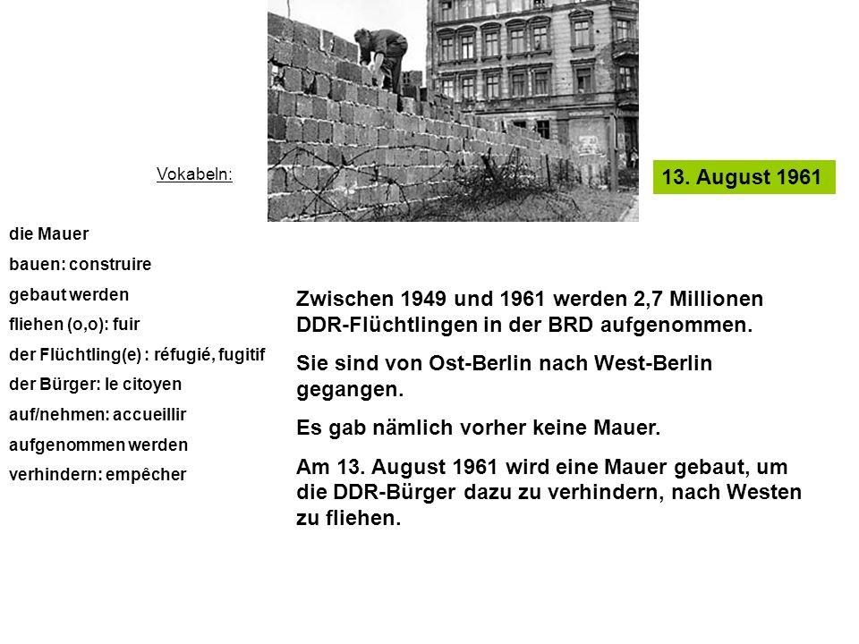 13. August 1961 Vokabeln: die Mauer bauen: construire gebaut werden fliehen (o,o): fuir der Flüchtling(e) : réfugié, fugitif der Bürger: le citoyen au