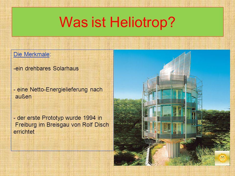 Was ist Heliotrop? Die Merkmale: -ein drehbares Solarhaus - eine Netto-Energielieferung nach außen - der erste Prototyp wurde 1994 in Freiburg im Brei