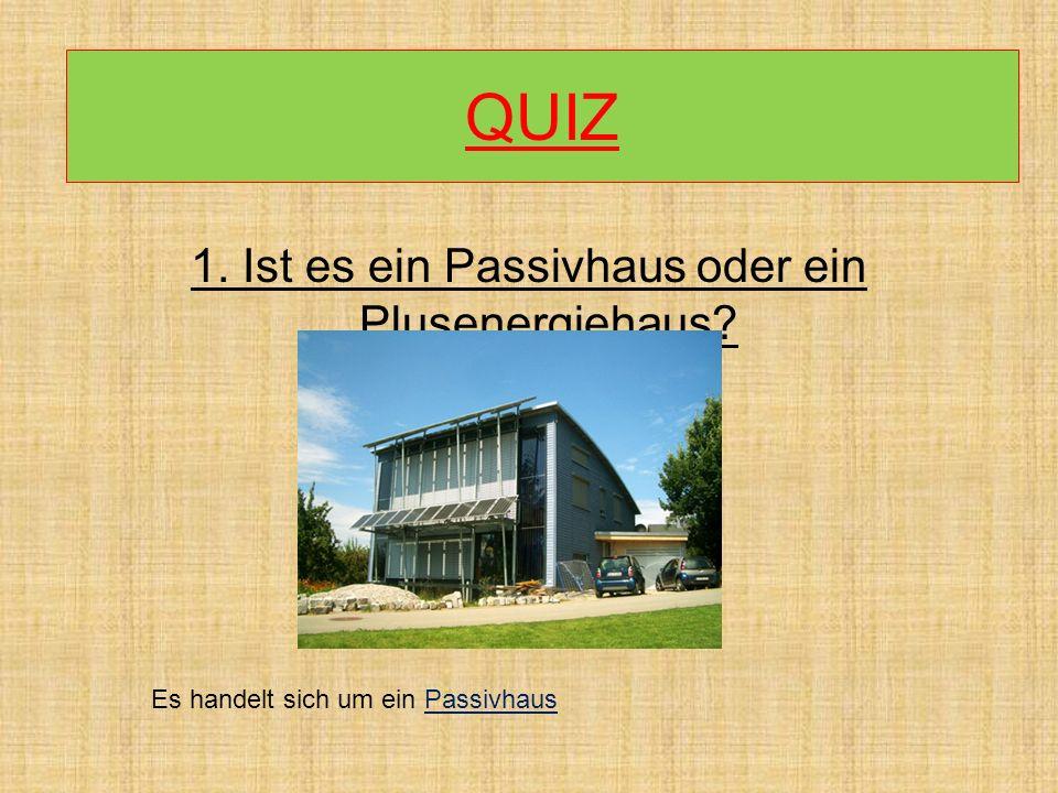 1. Ist es ein Passivhaus oder ein Plusenergiehaus? QUIZ Es handelt sich um ein Passivhaus