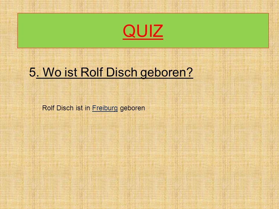 QUIZ 5. Wo ist Rolf Disch geboren? Rolf Disch ist in Freiburg geboren