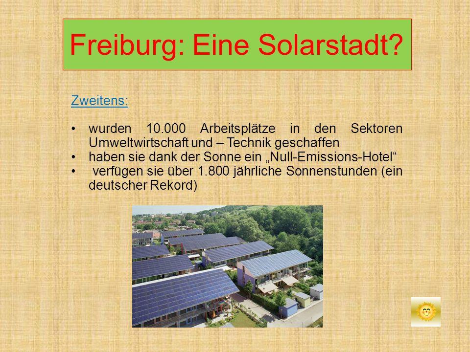 Freiburg: Eine Solarstadt? Zweitens: wurden 10.000 Arbeitsplätze in den Sektoren Umweltwirtschaft und – Technik geschaffen haben sie dank der Sonne ei