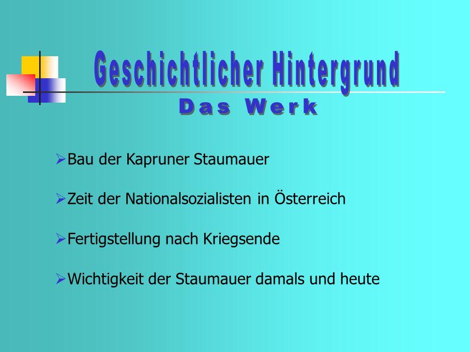 Bau der Kapruner Staumauer Zeit der Nationalsozialisten in Österreich Fertigstellung nach Kriegsende Wichtigkeit der Staumauer damals und heute