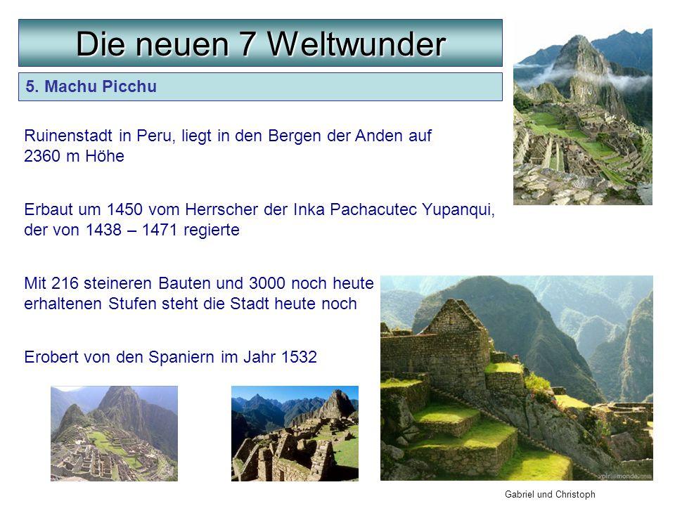 5. Machu Picchu Die neuen 7 Weltwunder Gabriel und Christoph Ruinenstadt in Peru, liegt in den Bergen der Anden auf 2360 m Höhe Erbaut um 1450 vom Her