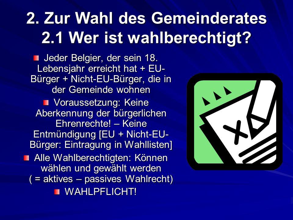 2. Zur Wahl des Gemeinderates 2.1 Wer ist wahlberechtigt? Jeder Belgier, der sein 18. Lebensjahr erreicht hat + EU- Bürger + Nicht-EU-Bürger, die in d