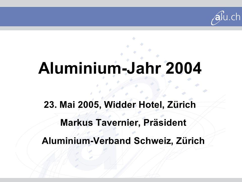 Aluminium-Jahr 2004 23. Mai 2005, Widder Hotel, Zürich Markus Tavernier, Präsident Aluminium-Verband Schweiz, Zürich