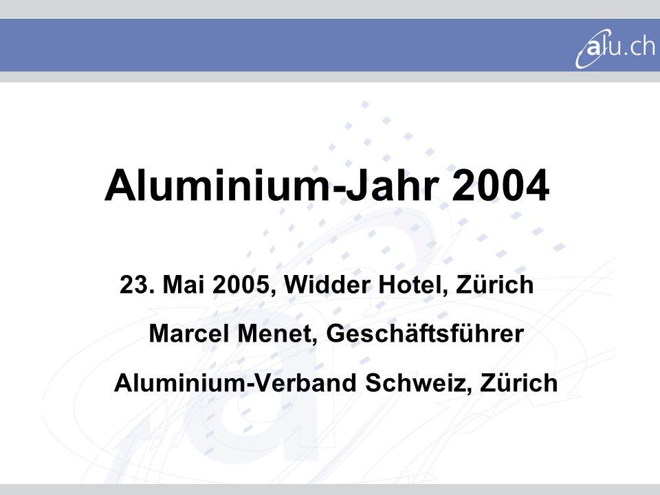 Aluminium-Jahr 2004 23. Mai 2005, Widder Hotel, Zürich Marcel Menet, Geschäftsführer Aluminium-Verband Schweiz, Zürich