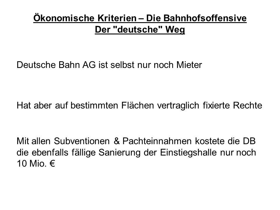 Ökonomische Kriterien – Die Bahnhofsoffensive Der deutsche Weg Deutsche Bahn AG ist selbst nur noch Mieter Hat aber auf bestimmten Flächen vertraglich fixierte Rechte Mit allen Subventionen & Pachteinnahmen kostete die DB die ebenfalls fällige Sanierung der Einstiegshalle nur noch 10 Mio.