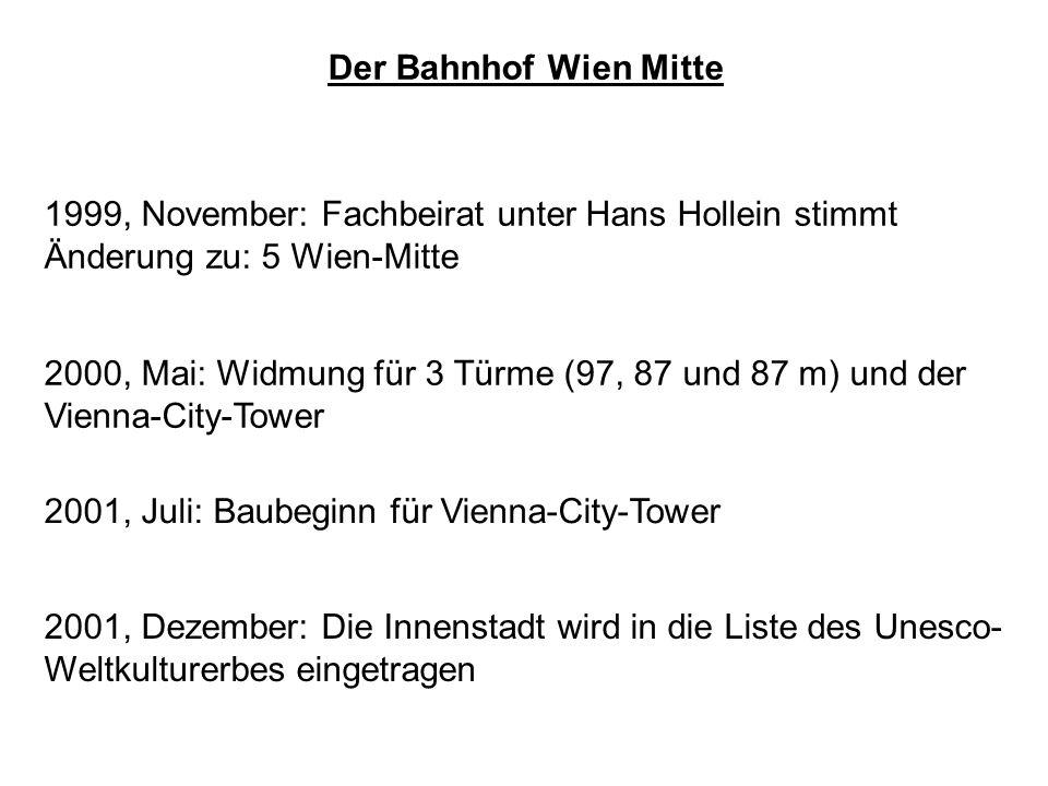 Der Bahnhof Wien Mitte 1999, November: Fachbeirat unter Hans Hollein stimmt Änderung zu: 5 Wien-Mitte 2000, Mai: Widmung für 3 Türme (97, 87 und 87 m) und der Vienna-City-Tower 2001, Juli: Baubeginn für Vienna-City-Tower 2001, Dezember: Die Innenstadt wird in die Liste des Unesco- Weltkulturerbes eingetragen